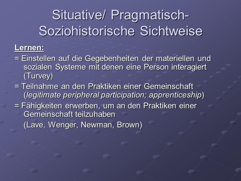 Situative/ Pragmatisch- Soziohistorische Sichtweise Lernen: = Einstellen auf die Gegebenheiten der materiellen und sozialen Systeme mit denen eine Per