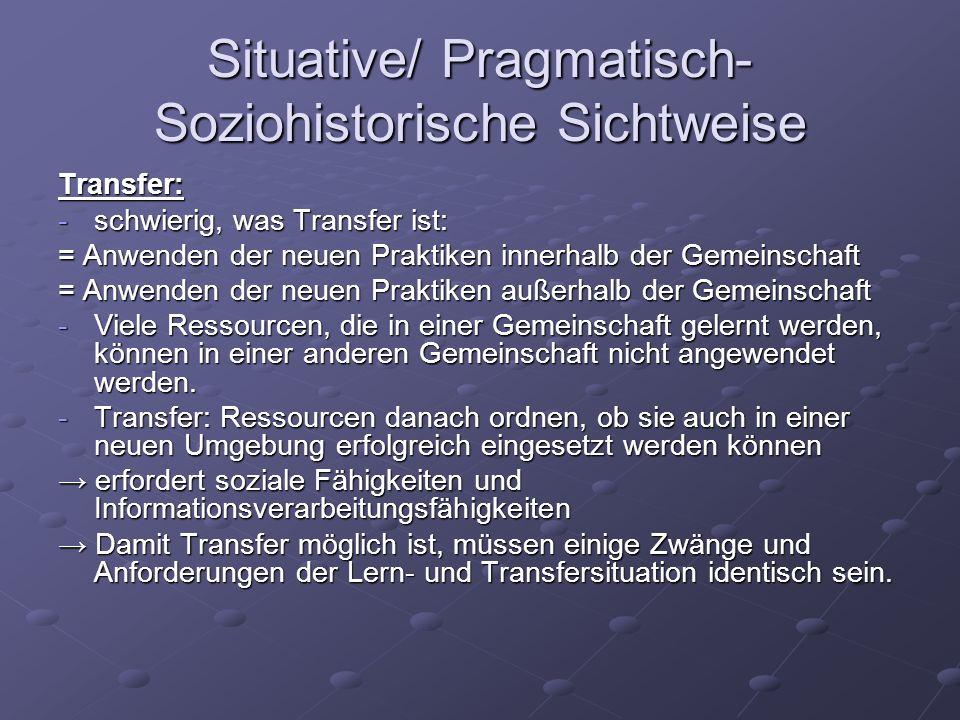 Situative/ Pragmatisch- Soziohistorische Sichtweise Transfer: -schwierig, was Transfer ist: = Anwenden der neuen Praktiken innerhalb der Gemeinschaft