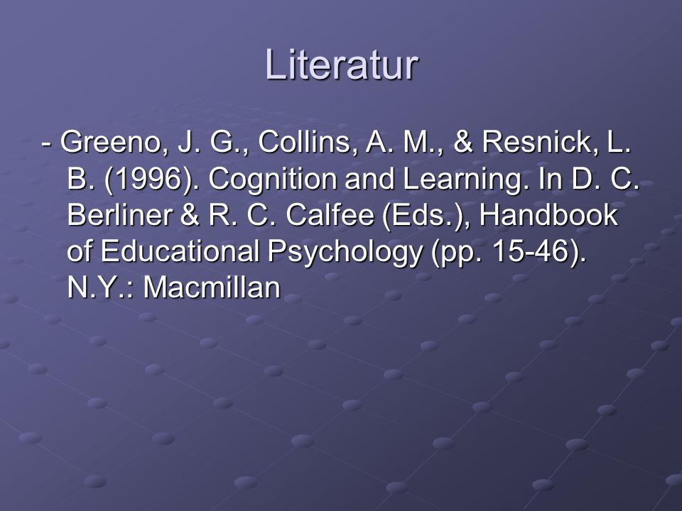 Literatur - Greeno, J. G., Collins, A. M., & Resnick, L. B. (1996). Cognition and Learning. In D. C. Berliner & R. C. Calfee (Eds.), Handbook of Educa