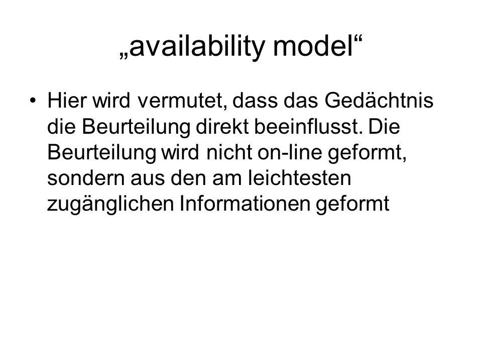 availability model Hier wird vermutet, dass das Gedächtnis die Beurteilung direkt beeinflusst. Die Beurteilung wird nicht on-line geformt, sondern aus