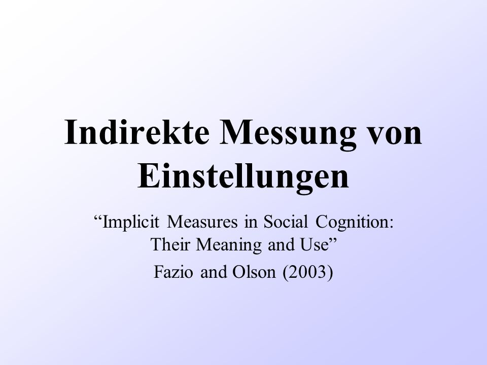 Indirekte Messung von Einstellungen Implicit Measures in Social Cognition: Their Meaning and Use Fazio and Olson (2003)