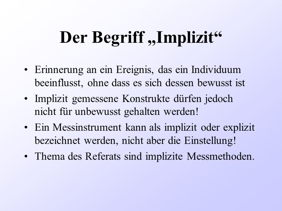 Der Begriff Implizit Erinnerung an ein Ereignis, das ein Individuum beeinflusst, ohne dass es sich dessen bewusst ist Implizit gemessene Konstrukte dü