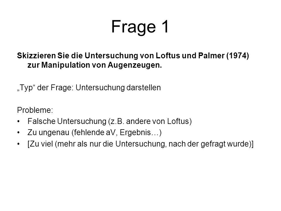 Frage 1 Skizzieren Sie die Untersuchung von Loftus und Palmer (1974) zur Manipulation von Augenzeugen. Typ der Frage: Untersuchung darstellen Probleme