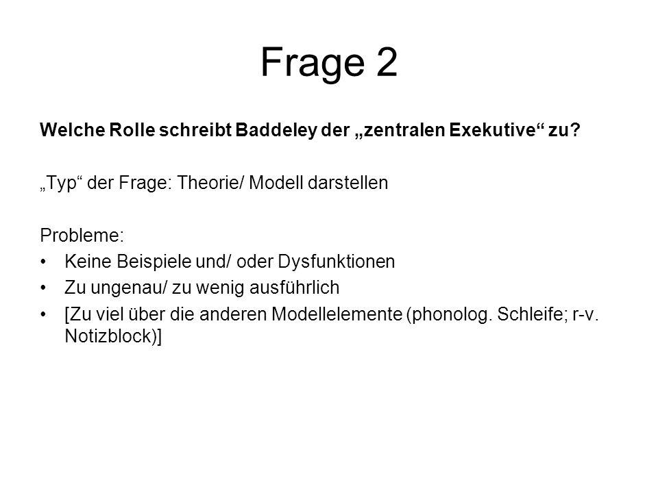 Frage 2 Welche Rolle schreibt Baddeley der zentralen Exekutive zu? Typ der Frage: Theorie/ Modell darstellen Probleme: Keine Beispiele und/ oder Dysfu