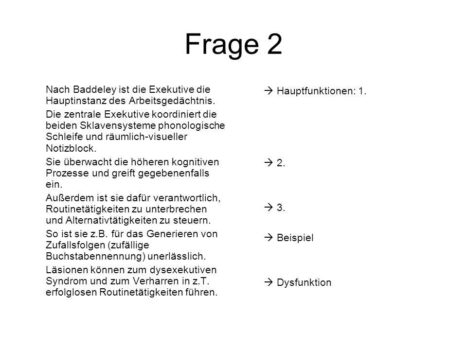 Frage 2 Nach Baddeley ist die Exekutive die Hauptinstanz des Arbeitsgedächtnis. Die zentrale Exekutive koordiniert die beiden Sklavensysteme phonologi