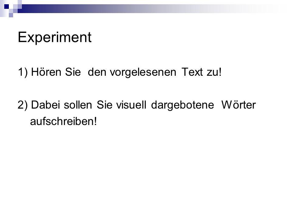 Experiment 1) Hören Sie den vorgelesenen Text zu! 2) Dabei sollen Sie visuell dargebotene Wörter aufschreiben!