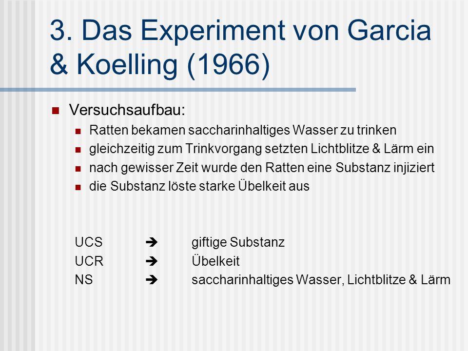 3. Das Experiment von Garcia & Koelling (1966) Versuchsaufbau: Ratten bekamen saccharinhaltiges Wasser zu trinken gleichzeitig zum Trinkvorgang setzte