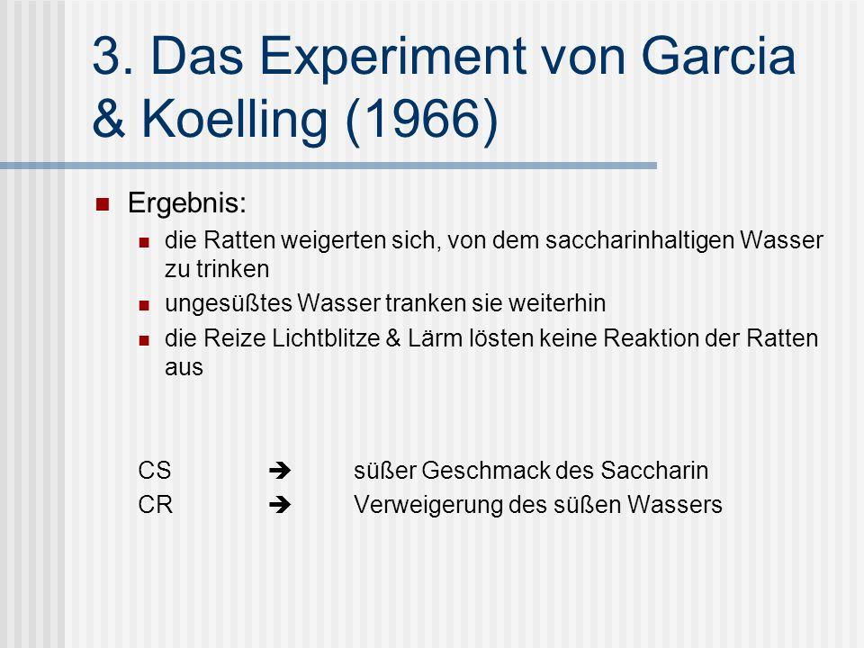 3. Das Experiment von Garcia & Koelling (1966) Ergebnis: die Ratten weigerten sich, von dem saccharinhaltigen Wasser zu trinken ungesüßtes Wasser tran