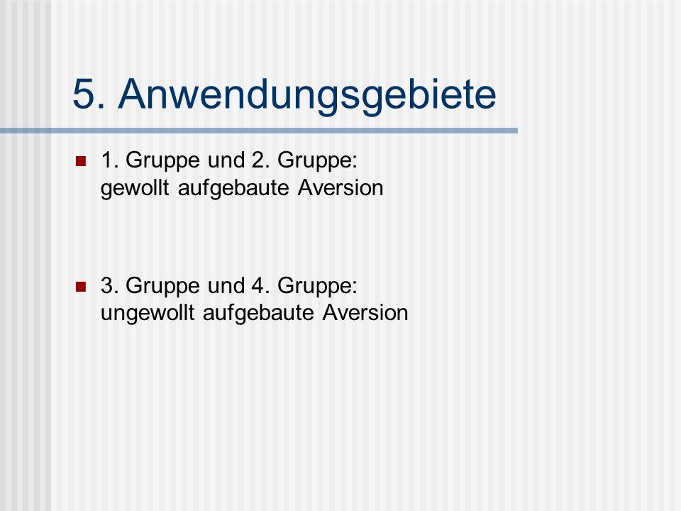 5. Anwendungsgebiete 1. Gruppe und 2. Gruppe: gewollt aufgebaute Aversion 3. Gruppe und 4. Gruppe: ungewollt aufgebaute Aversion