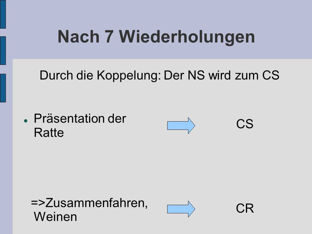 Nach 7 Wiederholungen Präsentation der Ratte =>Zusammenfahren, Weinen CS CR Durch die Koppelung: Der NS wird zum CS
