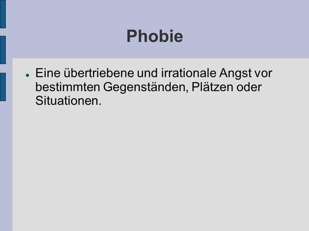 Phobie Eine übertriebene und irrationale Angst vor bestimmten Gegenständen, Plätzen oder Situationen.