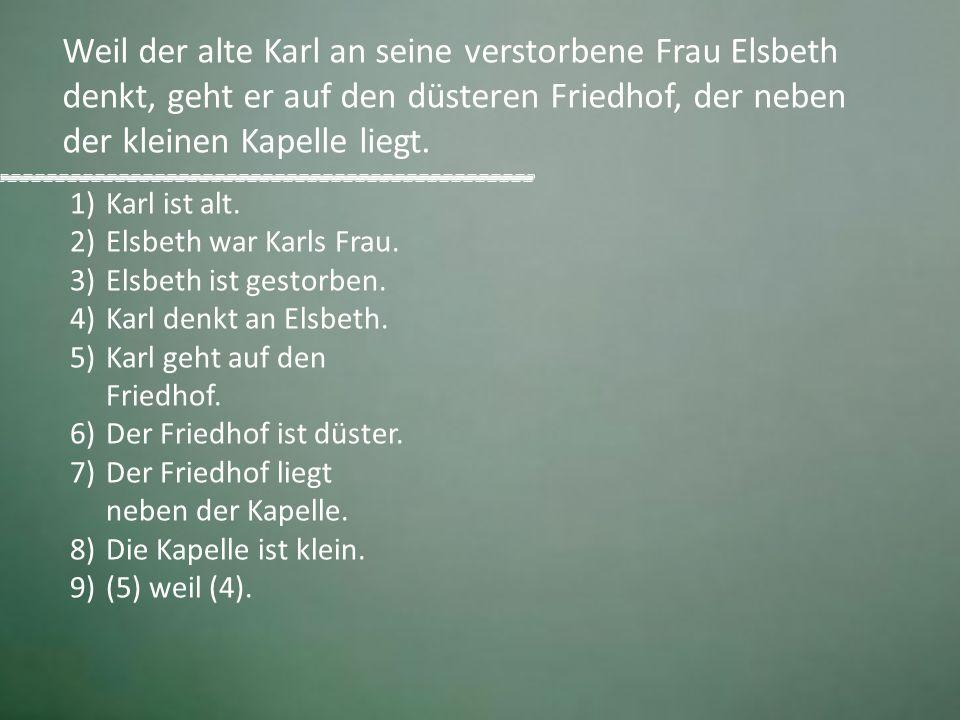 1)Karl ist alt. 2)Elsbeth war Karls Frau. 3)Elsbeth ist gestorben. 4)Karl denkt an Elsbeth. 5)Karl geht auf den Friedhof. 6)Der Friedhof ist düster. 7