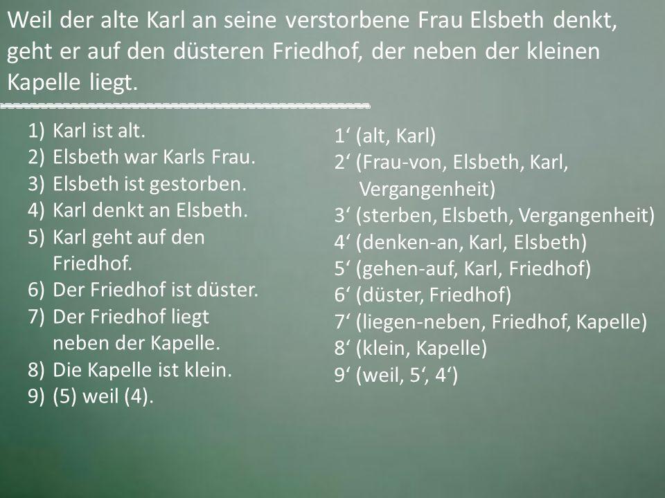 Weil der alte Karl an seine verstorbene Frau Elsbeth denkt, geht er auf den düsteren Friedhof, der neben der kleinen Kapelle liegt. 1)Karl ist alt. 2)