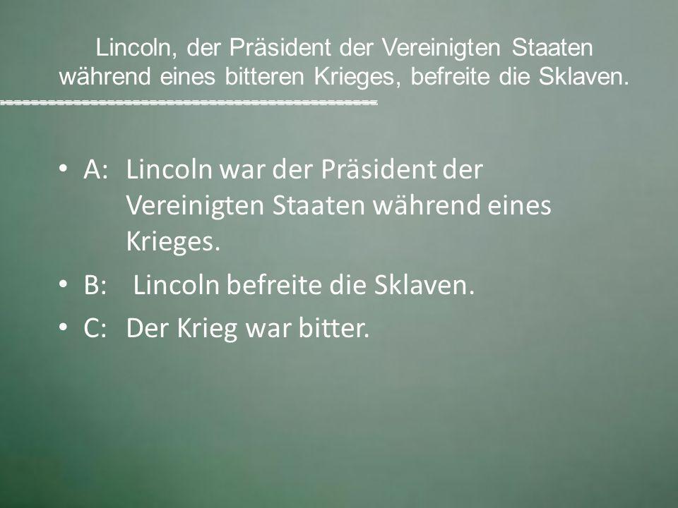 Lincoln, der Präsident der Vereinigten Staaten während eines bitteren Krieges, befreite die Sklaven. A: Lincoln war der Präsident der Vereinigten Staa