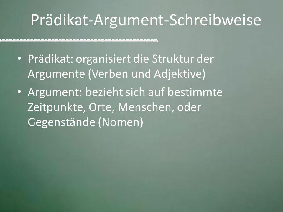 Prädikat-Argument-Schreibweise Prädikat: organisiert die Struktur der Argumente (Verben und Adjektive) Argument: bezieht sich auf bestimmte Zeitpunkte