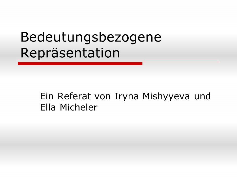 Bedeutungsbezogene Repräsentation Ein Referat von Iryna Mishyyeva und Ella Micheler