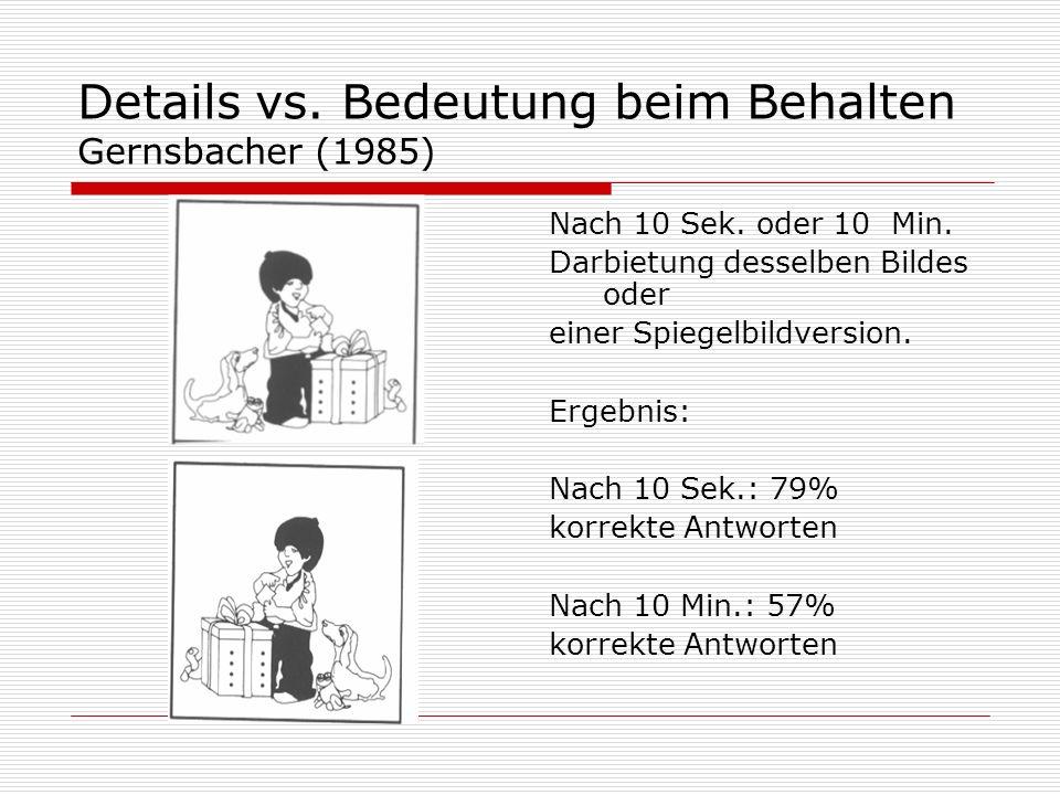Details vs. Bedeutung beim Behalten Gernsbacher (1985) Nach 10 Sek. oder 10 Min. Darbietung desselben Bildes oder einer Spiegelbildversion. Ergebnis: