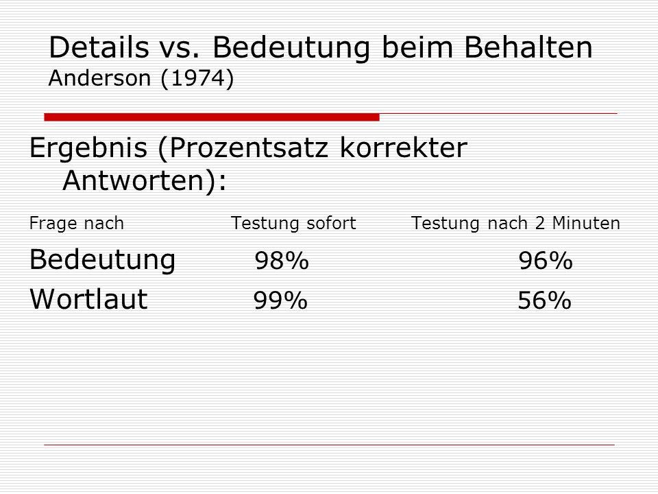 Details vs. Bedeutung beim Behalten Anderson (1974) Ergebnis (Prozentsatz korrekter Antworten): Frage nach Testung sofort Testung nach 2 Minuten Bedeu