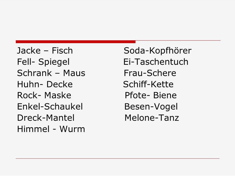 Jacke – Fisch Soda-Kopfhörer Fell- Spiegel Ei-Taschentuch Schrank – Maus Frau-Schere Huhn- Decke Schiff-Kette Rock- Maske Pfote- Biene Enkel-Schaukel Besen-Vogel Dreck-Mantel Melone-Tanz Himmel - Wurm