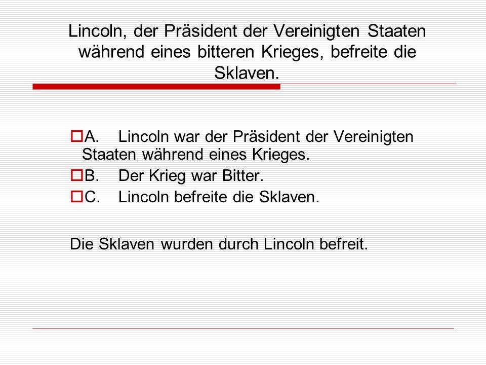 Lincoln, der Präsident der Vereinigten Staaten während eines bitteren Krieges, befreite die Sklaven. A.Lincoln war der Präsident der Vereinigten Staat
