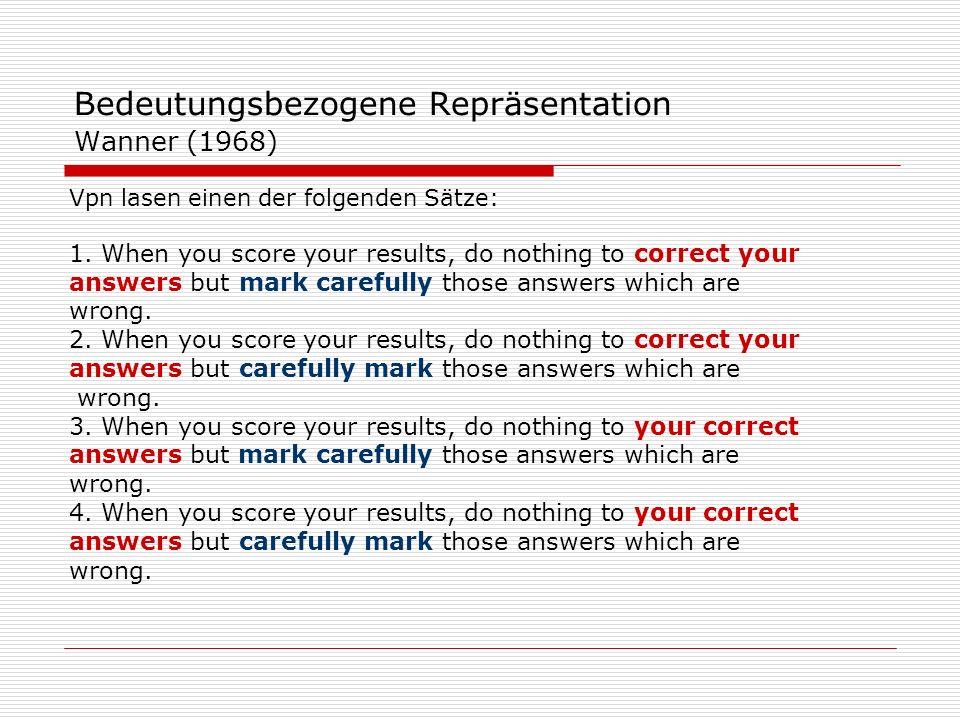 Wanner (1968) Anschließend wurde der Originalsatz und ein Alternativsatz dargeboten: z.B 1 und 2: Mark carefully vs.