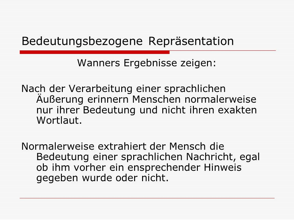 Bedeutungsbezogene Repräsentation Wanners Ergebnisse zeigen: Nach der Verarbeitung einer sprachlichen Äußerung erinnern Menschen normalerweise nur ihr