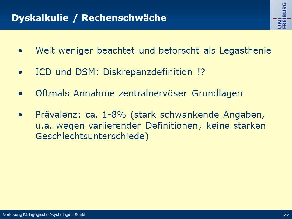 Vorlesung Pädagogische Psychologie - Renkl 22 Dyskalkulie / Rechenschwäche Weit weniger beachtet und beforscht als Legasthenie ICD und DSM: Diskrepanz