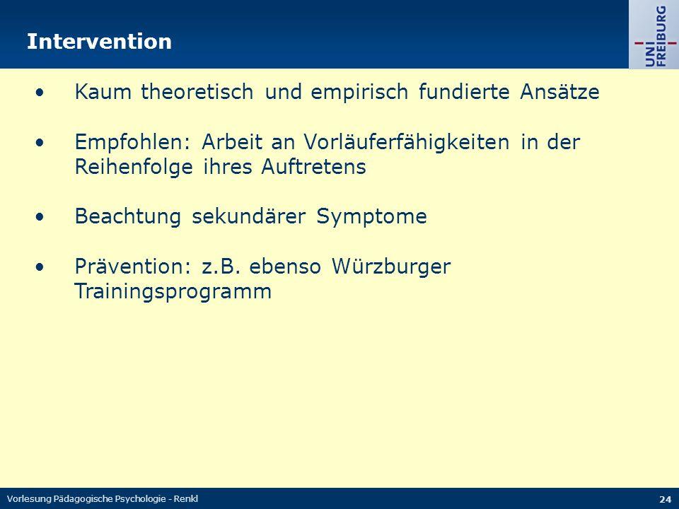 Vorlesung Pädagogische Psychologie - Renkl 24 Intervention Kaum theoretisch und empirisch fundierte Ansätze Empfohlen: Arbeit an Vorläuferfähigkeiten