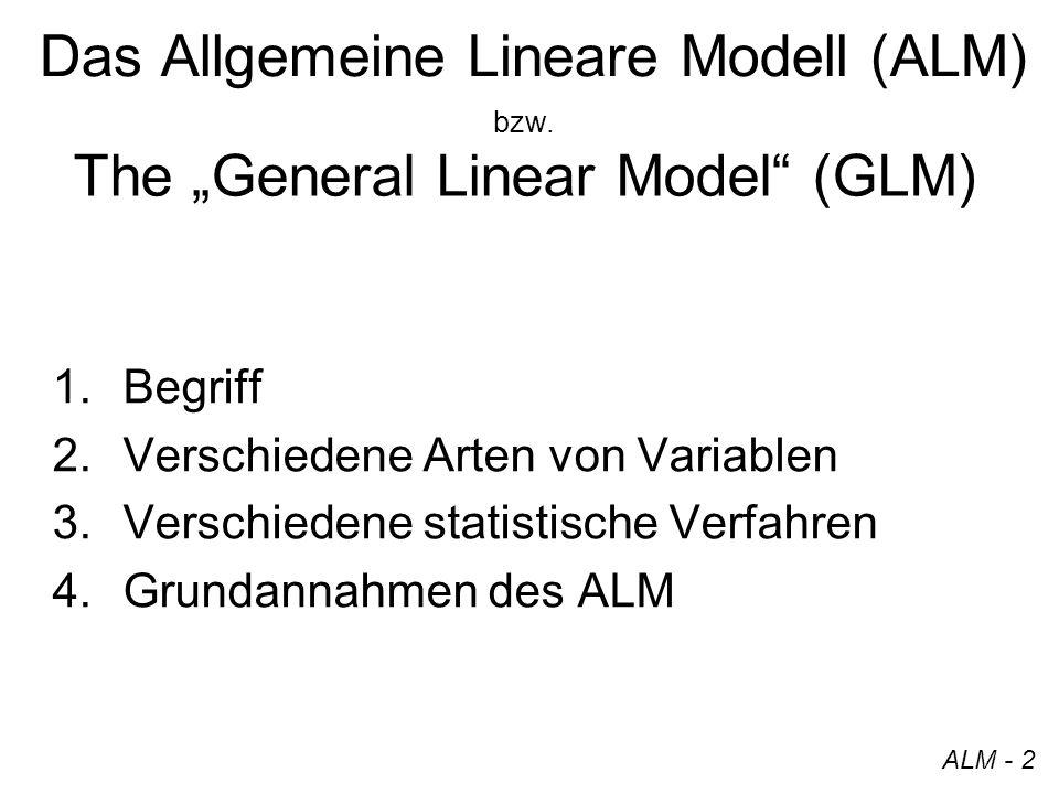 Begriff ALM Allgemein: –Varianzanalyse (ANOVA = Analysis of Variance) und Regression Linear: –Modellgleichung entspricht einer Geraden (Lineare Regression) eine übergeordnete Darstellungsform für verschiedene statistische Verfahren ALM - 3