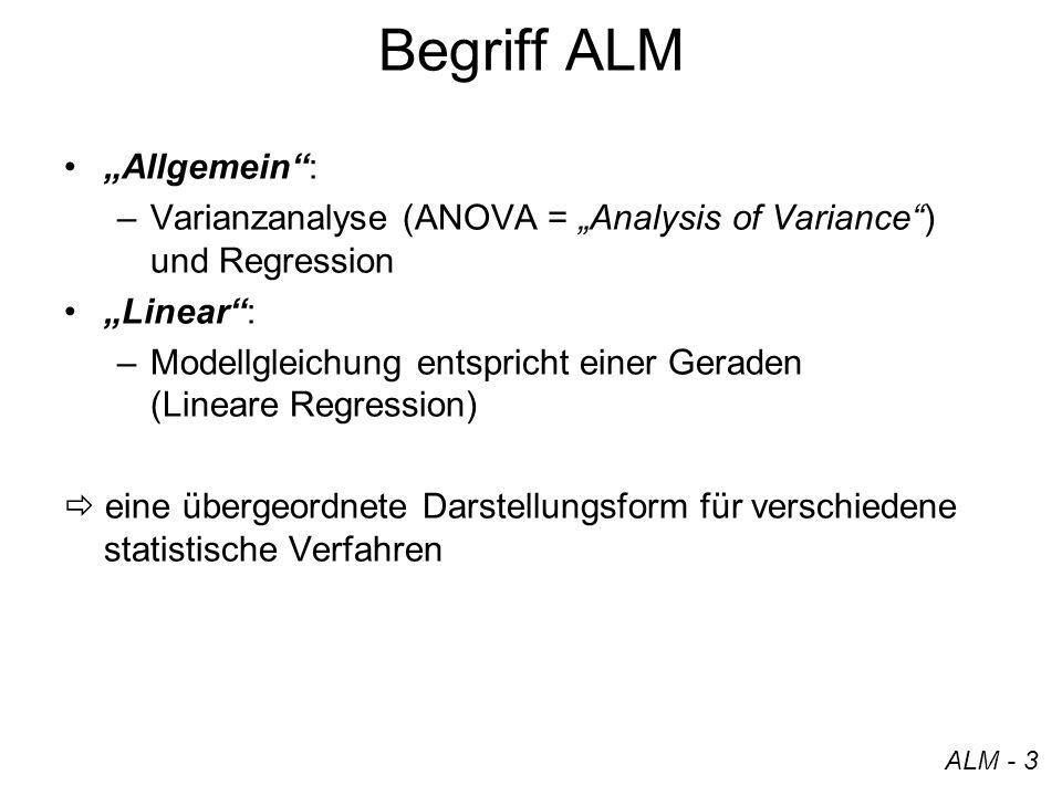 Begriff ALM Allgemein: –Varianzanalyse (ANOVA = Analysis of Variance) und Regression Linear: –Modellgleichung entspricht einer Geraden (Lineare Regres