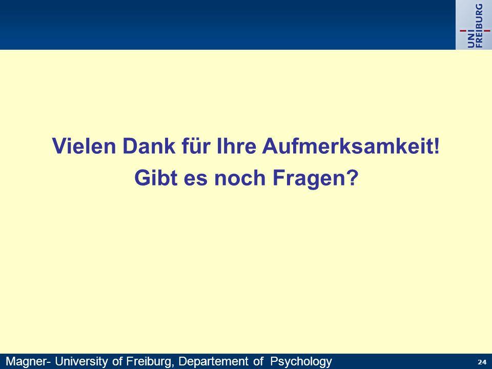 24 Vielen Dank für Ihre Aufmerksamkeit! Gibt es noch Fragen? Magner- University of Freiburg, Departement of Psychology