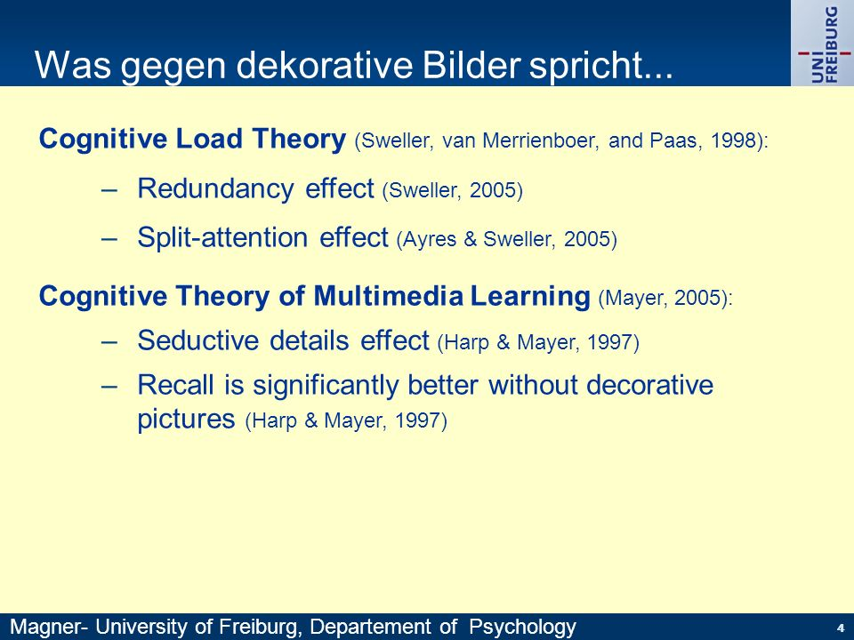 Cognitive Load Theory (Sweller, van Merrienboer, and Paas, 1998): Redundancy effect (Sweller, 2005) Split-attention effect (Ayres & Sweller, 2005) Cognitive Theory of Multimedia Learning (Mayer, 2005): –Seductive details effect (Harp & Mayer, 1997) –Recall is significantly better without decorative pictures (Harp & Mayer, 1997) 55 Was gegen dekorative Bilder spricht...