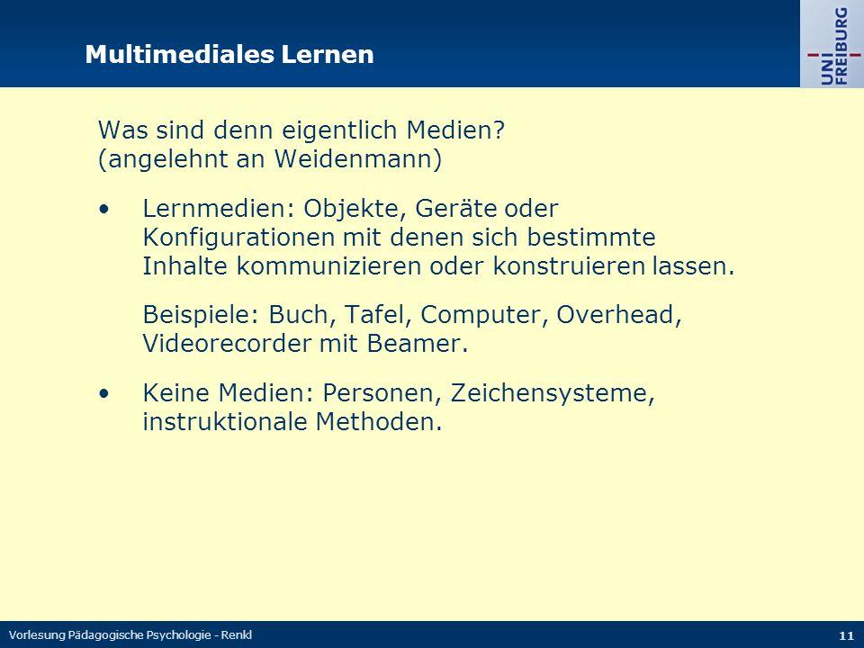 Vorlesung Pädagogische Psychologie - Renkl 11 Multimediales Lernen Was sind denn eigentlich Medien? (angelehnt an Weidenmann) Lernmedien: Objekte, Ger