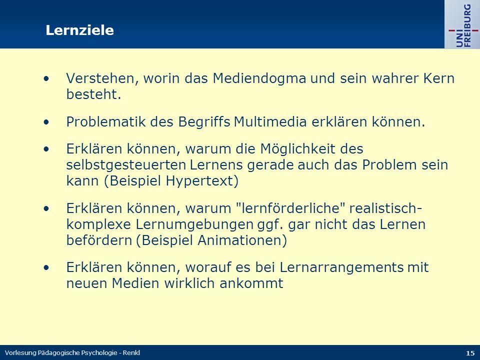 Vorlesung Pädagogische Psychologie - Renkl 15 Lernziele Verstehen, worin das Mediendogma und sein wahrer Kern besteht. Problematik des Begriffs Multim