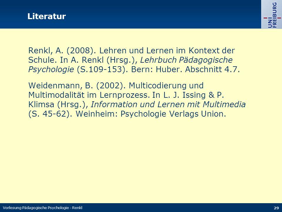 Vorlesung Pädagogische Psychologie - Renkl 29 Literatur Renkl, A. (2008). Lehren und Lernen im Kontext der Schule. In A. Renkl (Hrsg.), Lehrbuch Pädag