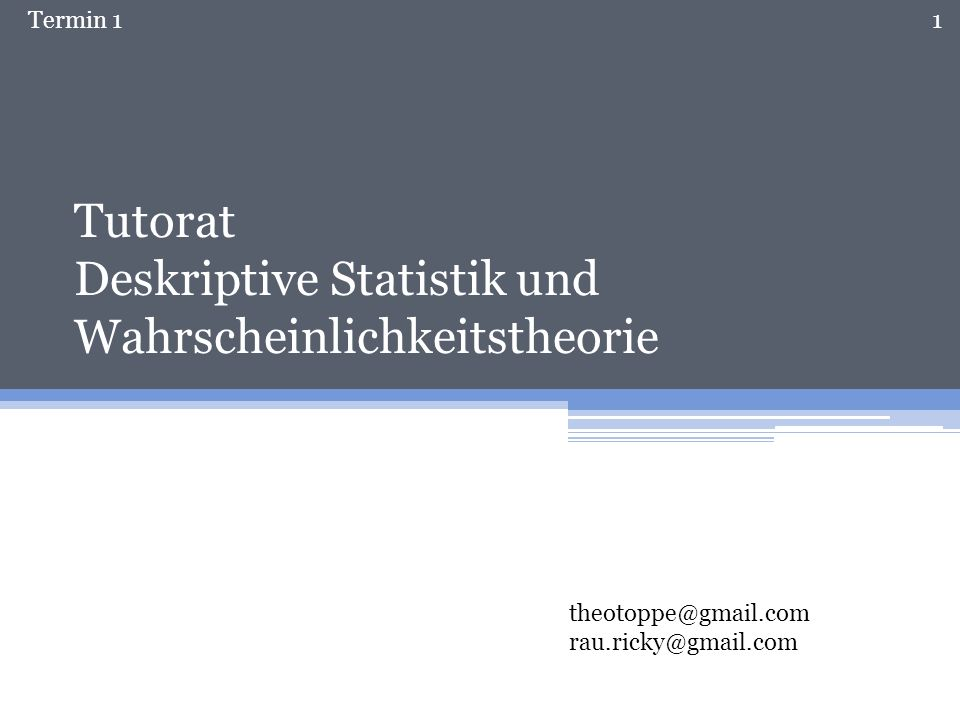 Termin 1 Tutorat Deskriptive Statistik und Wahrscheinlichkeitstheorie theotoppe@gmail.com rau.ricky@gmail.com 1