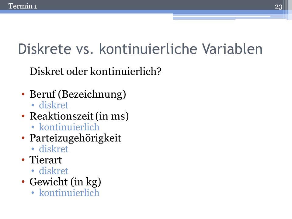 Termin 1 Diskrete vs. kontinuierliche Variablen Diskret Die Anzahl der möglichen Werte ist endlich und damit genau abzählbar. Beispiel: Anzahl Persone