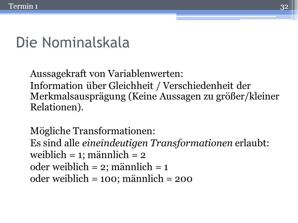Termin 1 Die Nominalskala Es werden Namen (Zahlenwerte) für jede Merkmalsausprägung vergeben. Beispiel: Geschlecht (m / w); in SPSS wird dann eingegeb