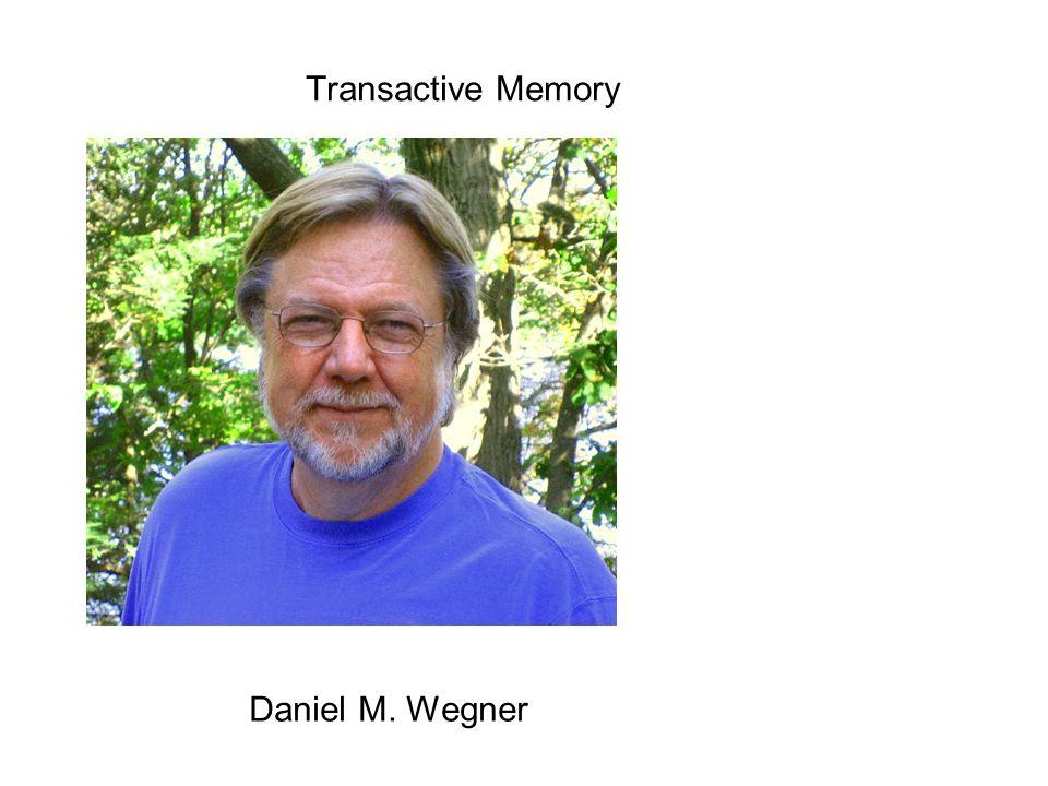 Transactive Memory Daniel M. Wegner