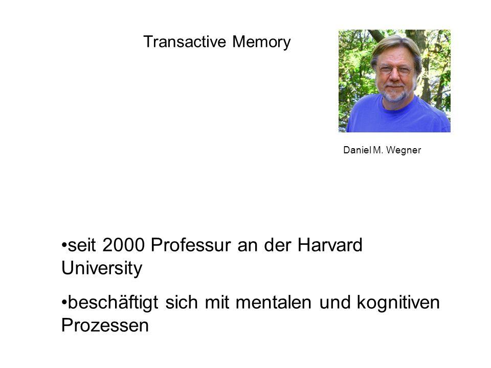 Transactive Memory Daniel M. Wegner seit 2000 Professur an der Harvard University beschäftigt sich mit mentalen und kognitiven Prozessen