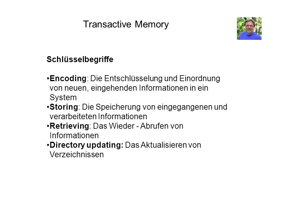 Transactive Memory Schlüsselbegriffe Encoding: Die Entschlüsselung und Einordnung von neuen, eingehenden Informationen in ein System Storing: Die Spei