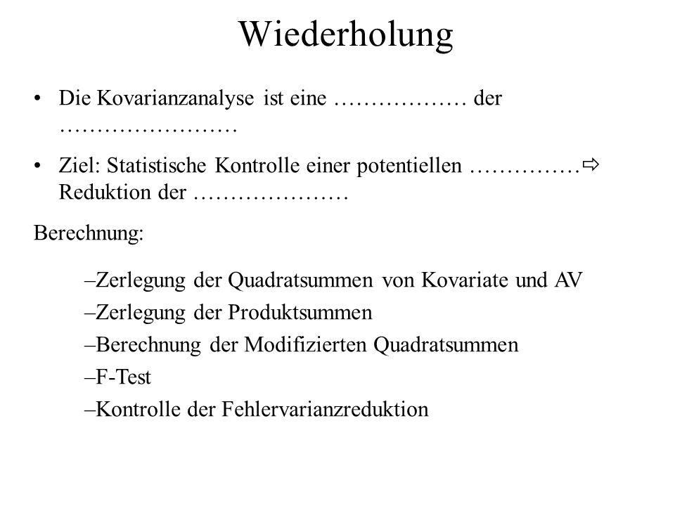 Wiederholung Die Kovarianzanalyse ist eine ……………… der …………………… Ziel: Statistische Kontrolle einer potentiellen …………… Reduktion der ………………… Berechnung: –Zerlegung der Quadratsummen von Kovariate und AV –Zerlegung der Produktsummen –Berechnung der Modifizierten Quadratsummen –F-Test –Kontrolle der Fehlervarianzreduktion
