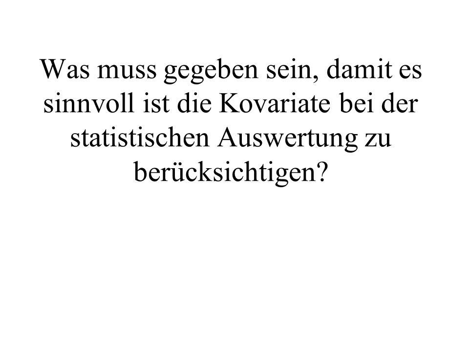 Was muss gegeben sein, damit es sinnvoll ist die Kovariate bei der statistischen Auswertung zu berücksichtigen?