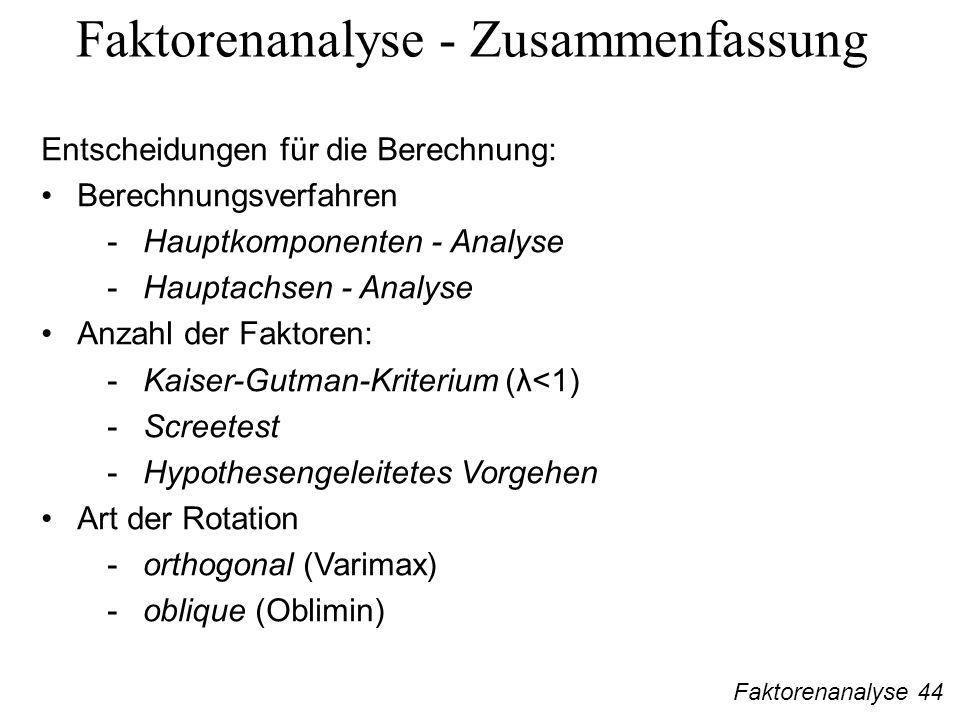 Faktorenanalyse 44 Faktorenanalyse - Zusammenfassung Entscheidungen für die Berechnung: Berechnungsverfahren -Hauptkomponenten - Analyse -Hauptachsen - Analyse Anzahl der Faktoren: -Kaiser-Gutman-Kriterium (λ<1) -Screetest -Hypothesengeleitetes Vorgehen Art der Rotation -orthogonal (Varimax) -oblique (Oblimin)