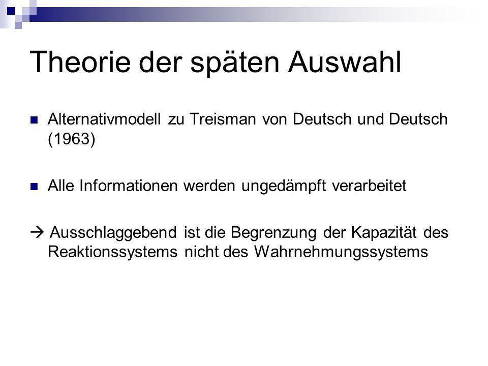 Theorie der späten Auswahl Alternativmodell zu Treisman von Deutsch und Deutsch (1963) Alle Informationen werden ungedämpft verarbeitet Ausschlaggeben