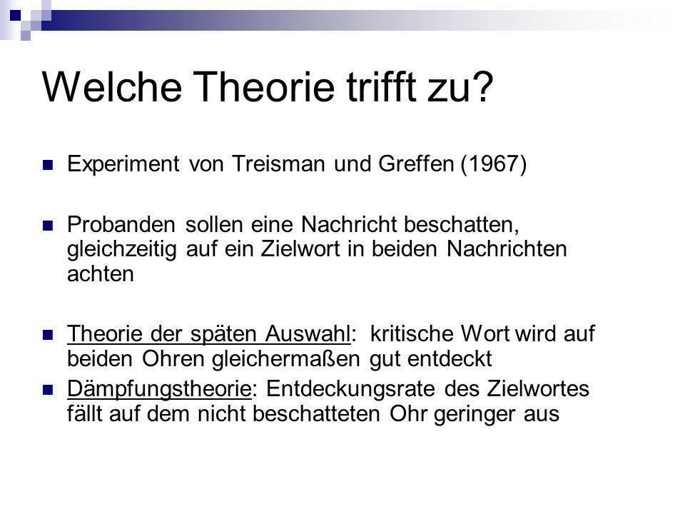 Welche Theorie trifft zu? Experiment von Treisman und Greffen (1967) Probanden sollen eine Nachricht beschatten, gleichzeitig auf ein Zielwort in beid