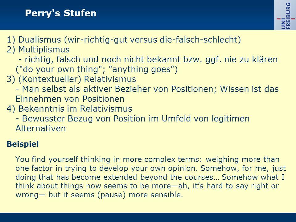 Perry's Stufen 1) Dualismus (wir-richtig-gut versus die-falsch-schlecht) 2) Multiplismus - richtig, falsch und noch nicht bekannt bzw. ggf. nie zu klä