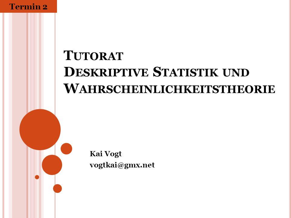 T UTORAT D ESKRIPTIVE S TATISTIK UND W AHRSCHEINLICHKEITSTHEORIE Kai Vogt vogtkai@gmx.net Termin 2