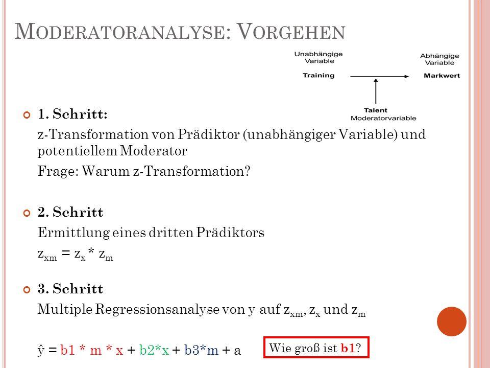 M ODERATORANALYSE : V ORGEHEN 1. Schritt: z-Transformation von Prädiktor (unabhängiger Variable) und potentiellem Moderator Frage: Warum z-Transformat