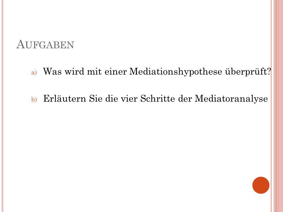 A UFGABEN a) Was wird mit einer Mediationshypothese überprüft? b) Erläutern Sie die vier Schritte der Mediatoranalyse